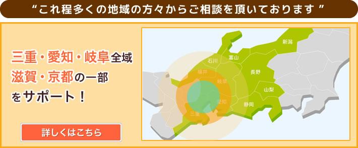 三重・愛知・岐阜全域/滋賀・京都の一部をサポート!